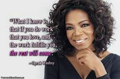 Oprah Winfrey Quotes:  What I know is that if you do work that you love and the work fulfills you, the rest will come.