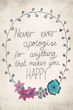 Wise Words: Never ever apologise for anything that makes you happyBoho Gems (by The Bohemian Girl)