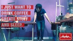I just want to drink coffee, create stuff and sleep