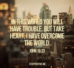 In this world you will have trouble, but take heart, I have overcome the world.  John 16:33