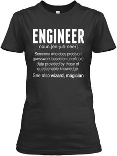 Engineer Noun.[En Juh Neer] Someone Who Does Precision Guesswork Based On Unreliable Data Provided By Those Of ... Black T-Shirt Front