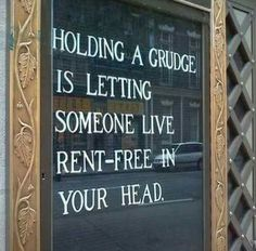 Holding a grudge is letting someone live rent free in your head.