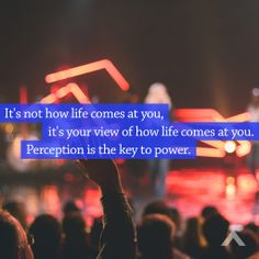 It's not how life comes at you, it's your view of how life comes at you. Perception is the key to power. www.elevationchurch.org