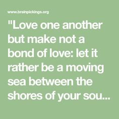 """Love one another but make not a bond of love: let it rather be a moving sea between the shores of your souls."""