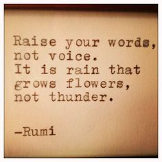 Rumi quote: Raise your words, not your voice. It is the rain that grows flowers, not thunder. Now Quotes, Rumi Quotes, Quotable Quotes, Great Quotes, Words Quotes, Quotes To Live By, Life Quotes, Inspirational Quotes, Sayings