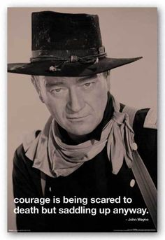 Courage is being scared to death, but saddling up anyway. ~John Wayne