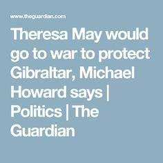 Theresa May would go to war to protect Gibraltar, Michael Howard says | Politics | The Guardian