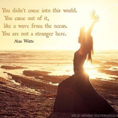 You didn't come not this world, You  came out of it, like a wave from the ocean. You are not a stranger here. - Alan Watts WILD WOMAN SISTERHOODॐ #WildWomanSisterhood #wildwomanmedicine #brewyourmedicine #wildwomanteachings #embodyyourwildnature