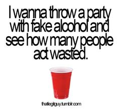 i dont drink, but i always pretend to be wasted at parties to see who falls for it. i simply call it acting training.