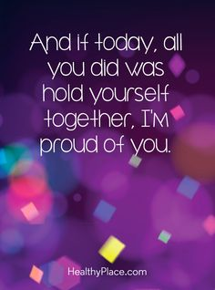 Quote on mental health: And if today, all you did was hold yourself together, I´m proud of you. www.HealthyPlace.com