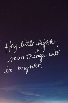 """Hey little fighter, soon things will be brighter."" (:(: Don't give up, there is always a light at the end.(:"