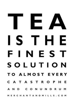 Tea is the finest solution to almost every catastrophe and conundrum.