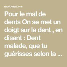 Pour le mal de dents On se met un doigt sur la dent , en disant : Dent malade, que tu guérisses selon la volonté ...
