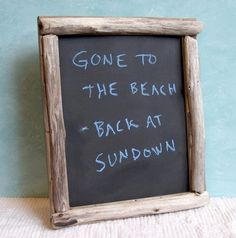 Gone to the beach sign on chalkboard with driftwood. Would be cute to paint saying instead of using chalk.