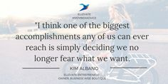 """I think one of the biggest accomplishments any of us can ever reach is simply deciding we no longer fear what we want."" - Kim Albano, Owner Business Wise Boutique #MemberAdvice #Quotes #Entrepreneur #Confidence #Fear"