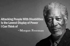 Attacking people with disabilities is the lowest display of power I can think of - Morgan Freeman. - See more at: http://www.disabled-world.com/disability/disability-quotes.php#sthash.xcbowzll.dpuf