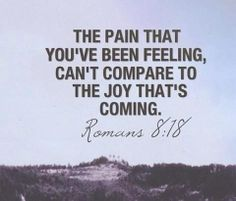 The pain that you've been feeling, can't compare to the joy that's coming. Romans 8:18