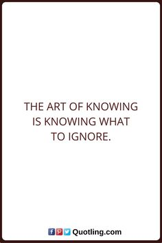 Ignore Quotes The art of knowing is knowing what to ignore. Ignore Quotes, Being Ignored Quotes, Positive Quotes, Positivity, Math Equations, Art, Art Background, Quotes Positive, Kunst