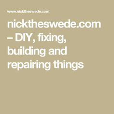 nicktheswede.com – DIY, fixing, building and repairing things
