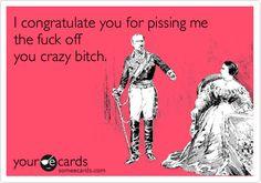 I congratulate you for pissing me the fuck off you crazy bitch.