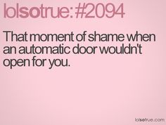 That moment of shame when an automatic door wouldn't open for you.