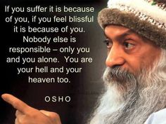 """If you suffer it is because of you, if you feel blissful it is because of you. Nobody else is responsible--only you and you alone. You are your hell and your heaven too."" Osho"