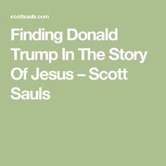 Finding Donald Trump In The Story Of Jesus – Scott Sauls