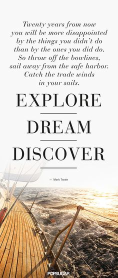 This is everything. Explore, dream, discover, sail away.