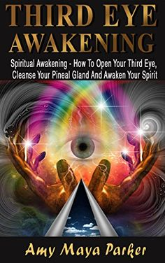 THIRD EYE AWAKENING - Spiritual Awaking - How To Open Your Third Eye, Cleanse Your Pineal Gland And Awaken Your Spirit (Third Eye, Pineal Gland, DMT Spirit Guide) byAmy Maia Parker