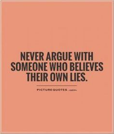 never aruge with someone who believe their own lies