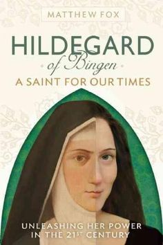 Hildegard of Bingen: A Saint for Our Times, Unleashing Her Power In The 21st Century