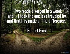 """""""Two roads diverged in a wood, and I - I took the one less traveled by, and that has made all the difference."""" - Robert Frost"""