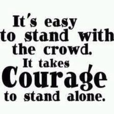 """It's ok to stand up for what is right.  Don't be a follower because you think that's what you """"should"""" believe in."""