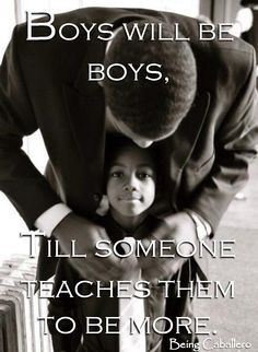 Gentleman's Quote: Boys will be boys, till someone teaches them to be more. -Being Caballero-