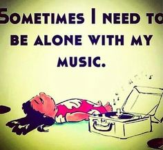 Sometimes i need to be alone with my music
