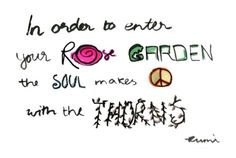 """""""In order to enter your rose garden the soul makes peace with the thorns"""" -Rumi"""
