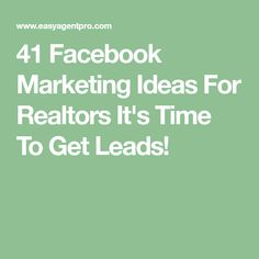 41 Facebook Marketing Ideas For Realtors It's Time To Get Leads!