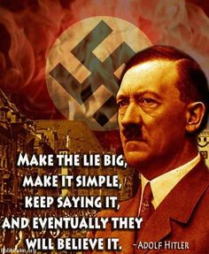 """Make the lie big, make it simple, Keep saying it, and eventually they will believe it."" ~ Adolf Hitler"