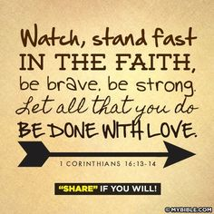 Watch, stand fast IN THE FAITH, be brave, be strong. Let all that you do BE DONE WITH LOVE. ~1 Cor 16:13-14~