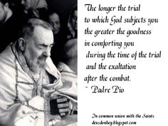 """""""The longer the trial to which God subjects you, the greater the goodness in comforting you during the time of the trial and in the exaltation after the combat.""""  -Padre Pio"""