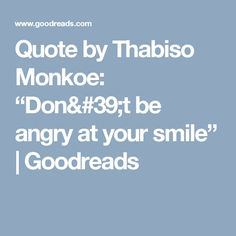 """Quote by Thabiso Monkoe: """"Don& be angry at your smile"""" Your Smile, Quotes, Quotations, Qoutes, Manager Quotes"""