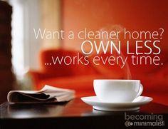 Want a cleaner home?  OWN LESS... works every time.    Thanks Jun for sharing this :)