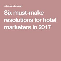 Six must-make resolutions for hotel marketers in 2017