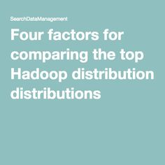 Four factors for comparing the top Hadoop distributions
