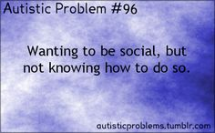 Autistic Problem #96:Wanting to be social, but not knowing how to do so. [submitted by http://bolinwillruinmylife.tumblr.com/]