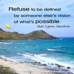 Refuse to be defined by someone else's vision of what's possible.