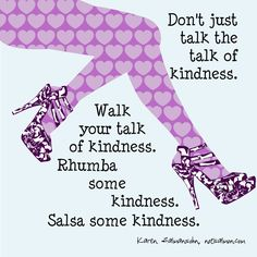 Don't Just Talk the Talk of Kindness. Walk your talk of kindness. Rhumba some kindness. Salsa some kindness. Kindness Matters, Kindness Quotes, Time Quotes, Funny Quotes, Random Quotes, Quotes For Kids, Quotes To Live By, Karen Salmansohn, Be Kind To Everyone