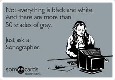 Not everything is black and white. And there are more than 50 shades of gray. Just ask a Sonographer.