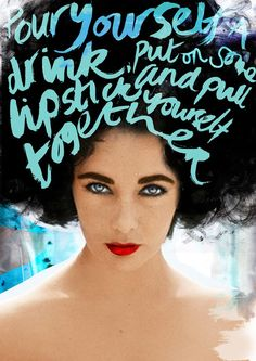 """""""Pour yourself a drink,  put on some lipstick,  and pull yourself together"""" - Elizabeth Taylor"""