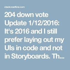 "204 down vote Update 1/12/2016: It's 2016 and I still prefer laying out my UIs in code and not in Storyboards. That being said, Storyboards have come a long way. I have removed all the points from this post that simply do not apply anymore in 2016.  Update 4/24/2015: Interestingly Apple doesn't even use Storyboards in their recently open-sourced ResearchKit as Peter Steinberger has noticed (under the subheading ""Interface Builder"").  Update 6/10/2014: As expected, Apple keeps improving…"